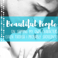 Beautiful People: On Shipping My Own Characters (Even Though I Probably Shouldn't)