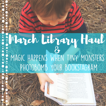 March Library Haul // Magic Happens When Tiny Monsters Photobomb Your Bookstagram